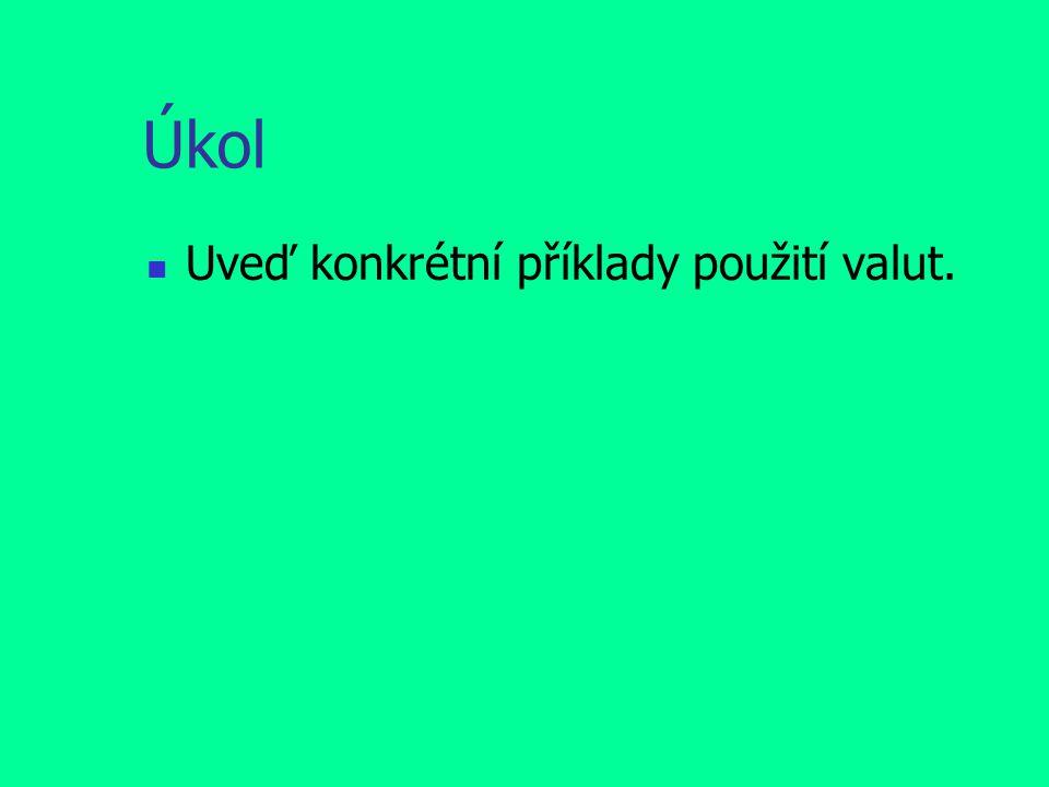 Úkol Uveď konkrétní příklady použití valut.