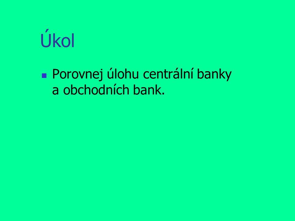 Úkol Porovnej úlohu centrální banky a obchodních bank.