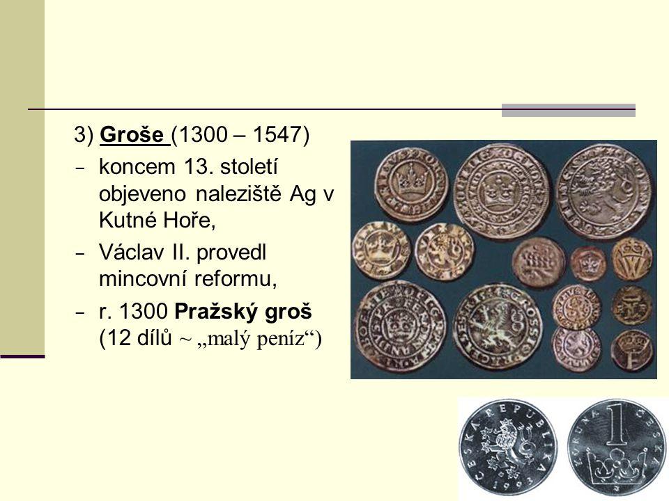3) Groše (1300 – 1547) koncem 13. století objeveno naleziště Ag v Kutné Hoře, Václav II. provedl mincovní reformu,