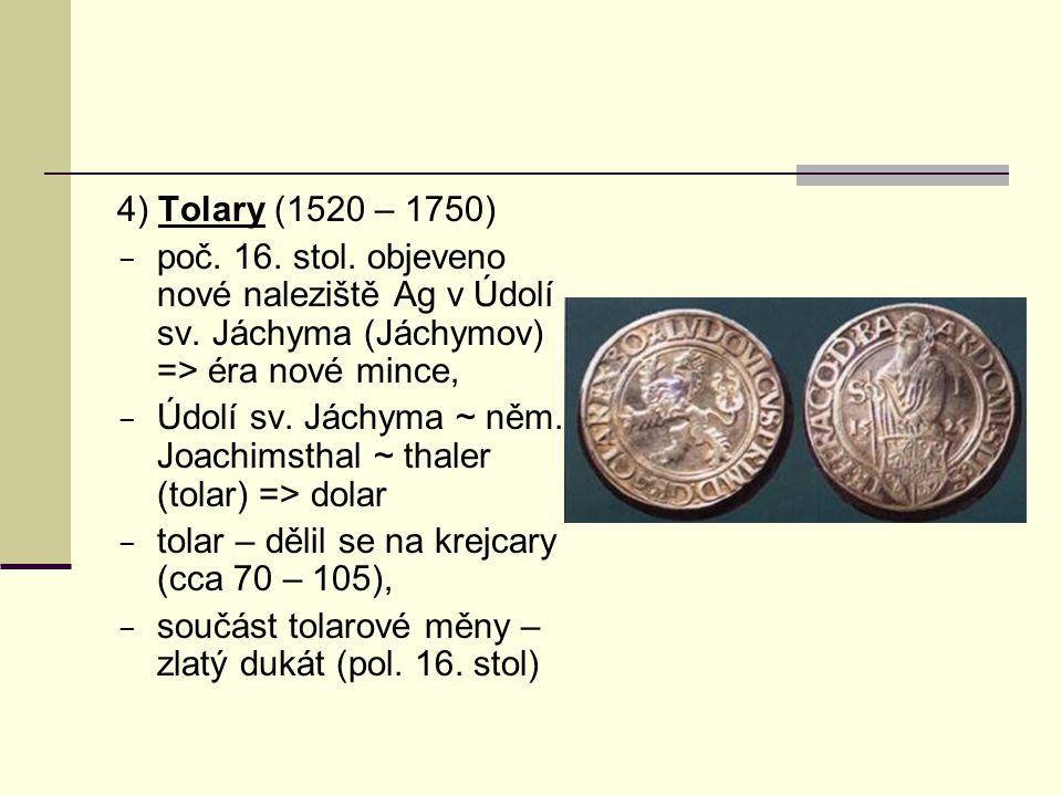 4) Tolary (1520 – 1750) poč. 16. stol. objeveno nové naleziště Ag v Údolí sv. Jáchyma (Jáchymov) => éra nové mince,