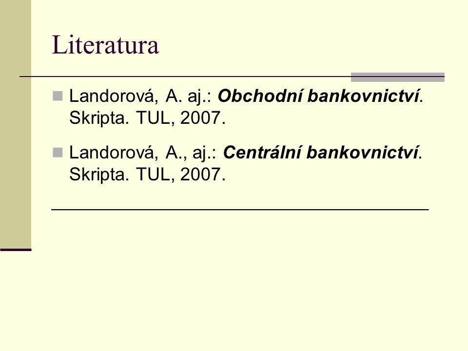Literatura Landorová, A. aj.: Obchodní bankovnictví. Skripta. TUL, 2007. Landorová, A., aj.: Centrální bankovnictví. Skripta. TUL, 2007.