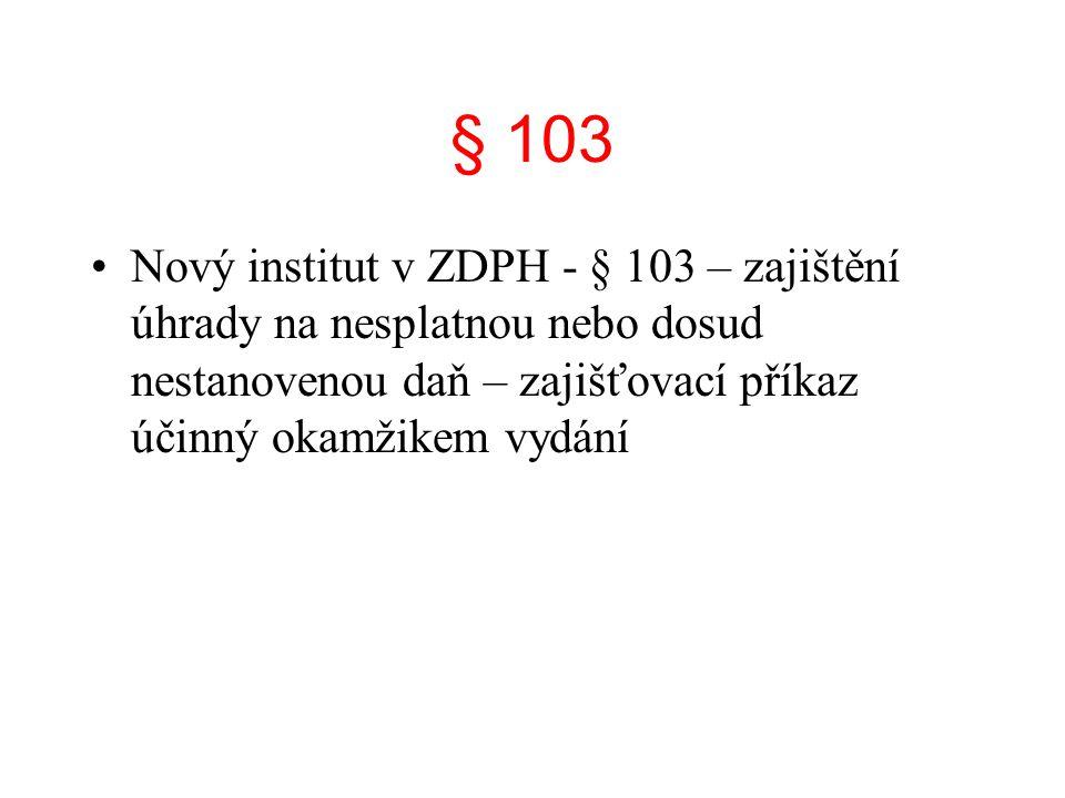 § 103 Nový institut v ZDPH - § 103 – zajištění úhrady na nesplatnou nebo dosud nestanovenou daň – zajišťovací příkaz účinný okamžikem vydání.
