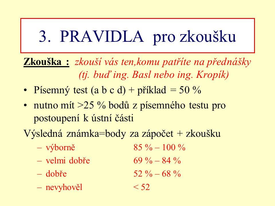 3. PRAVIDLA pro zkoušku Zkouška : zkouší vás ten,komu patříte na přednášky (tj. buď ing. Basl nebo ing. Kropík)