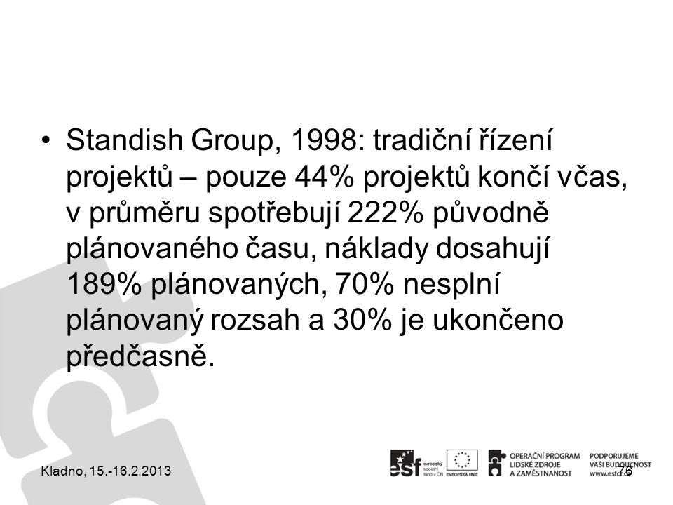 Standish Group, 1998: tradiční řízení projektů – pouze 44% projektů končí včas, v průměru spotřebují 222% původně plánovaného času, náklady dosahují 189% plánovaných, 70% nesplní plánovaný rozsah a 30% je ukončeno předčasně.