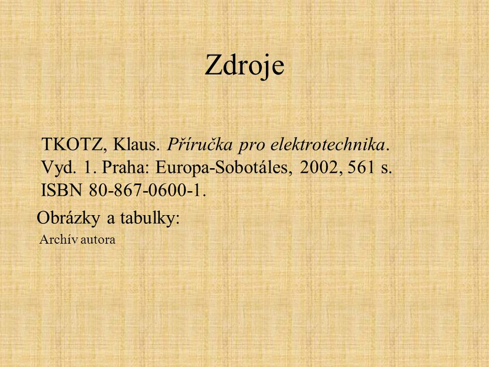 Zdroje TKOTZ, Klaus. Příručka pro elektrotechnika. Vyd. 1. Praha: Europa-Sobotáles, 2002, 561 s. ISBN 80-867-0600-1.