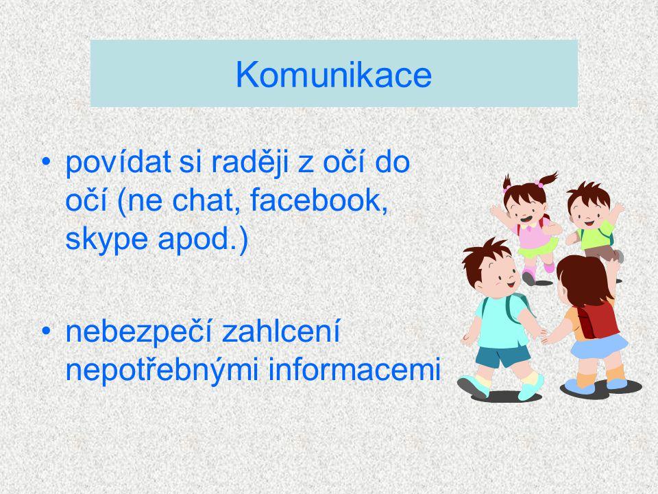 Komunikace povídat si raději z očí do očí (ne chat, facebook, skype apod.) nebezpečí zahlcení nepotřebnými informacemi.