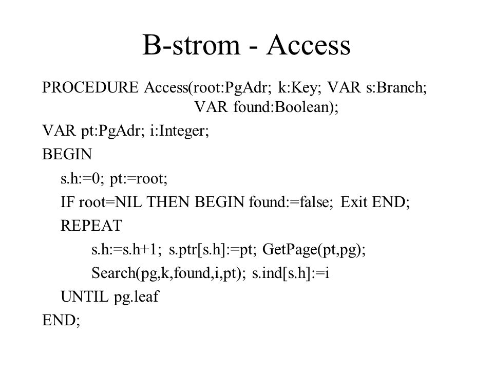 B-strom - Access PROCEDURE Access(root:PgAdr; k:Key; VAR s:Branch; VAR found:Boolean); VAR pt:PgAdr; i:Integer;