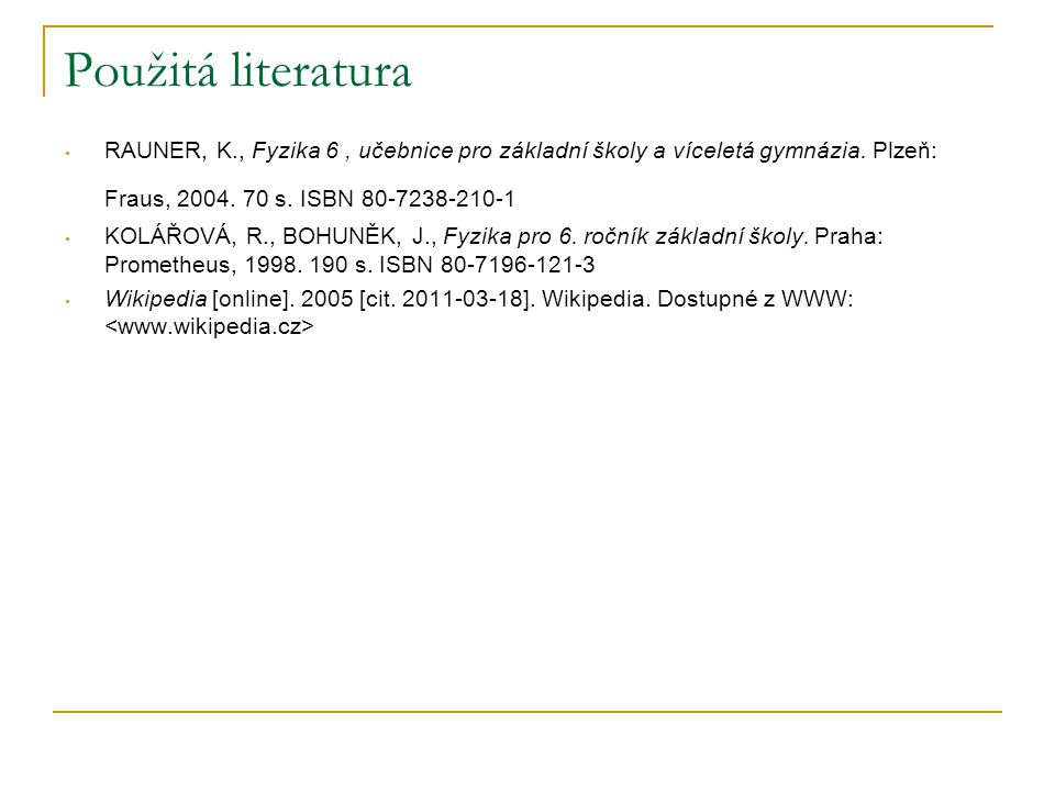 Použitá literatura RAUNER, K., Fyzika 6 , učebnice pro základní školy a víceletá gymnázia. Plzeň: Fraus, 2004. 70 s. ISBN 80-7238-210-1.
