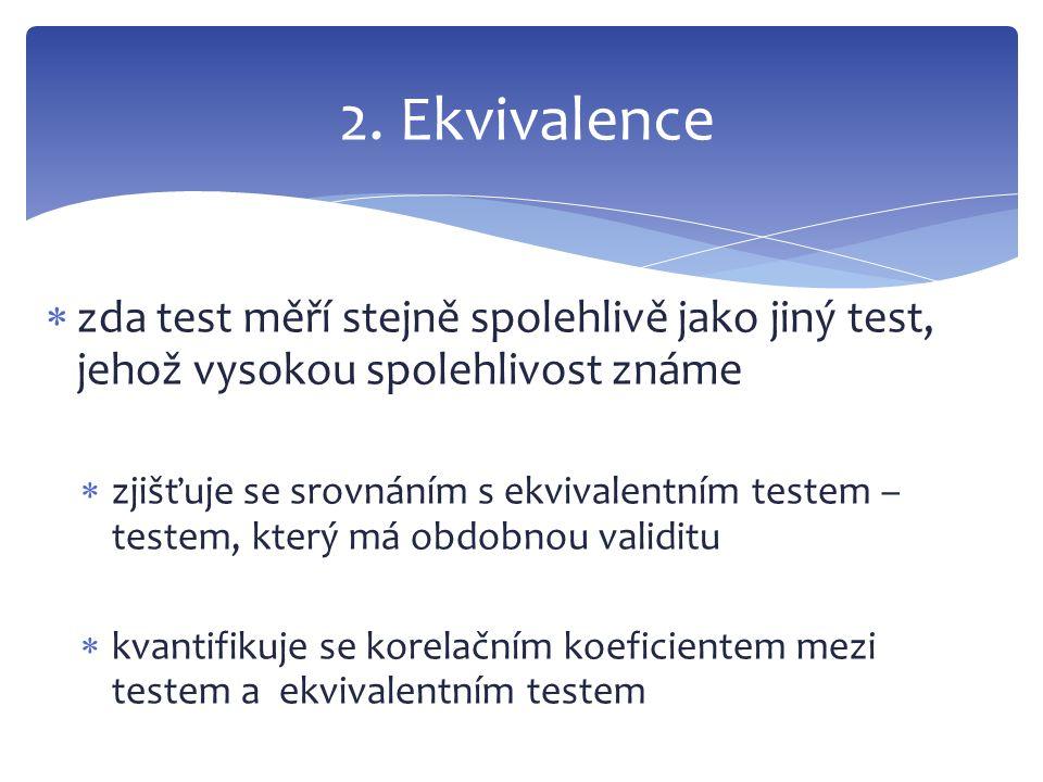 2. Ekvivalence zda test měří stejně spolehlivě jako jiný test, jehož vysokou spolehlivost známe.