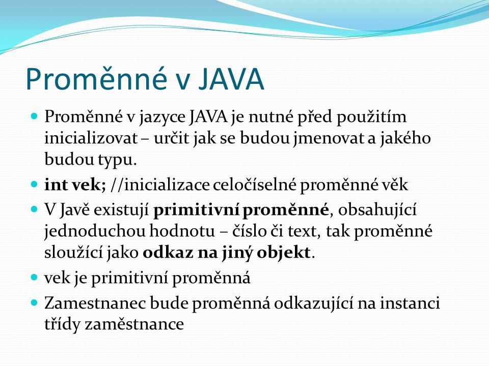 Proměnné v JAVA Proměnné v jazyce JAVA je nutné před použitím inicializovat – určit jak se budou jmenovat a jakého budou typu.
