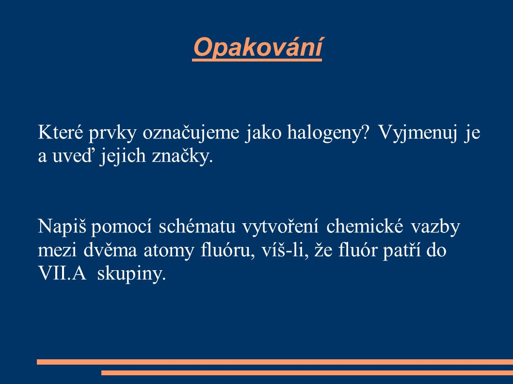 Opakování Které prvky označujeme jako halogeny Vyjmenuj je a uveď jejich značky.