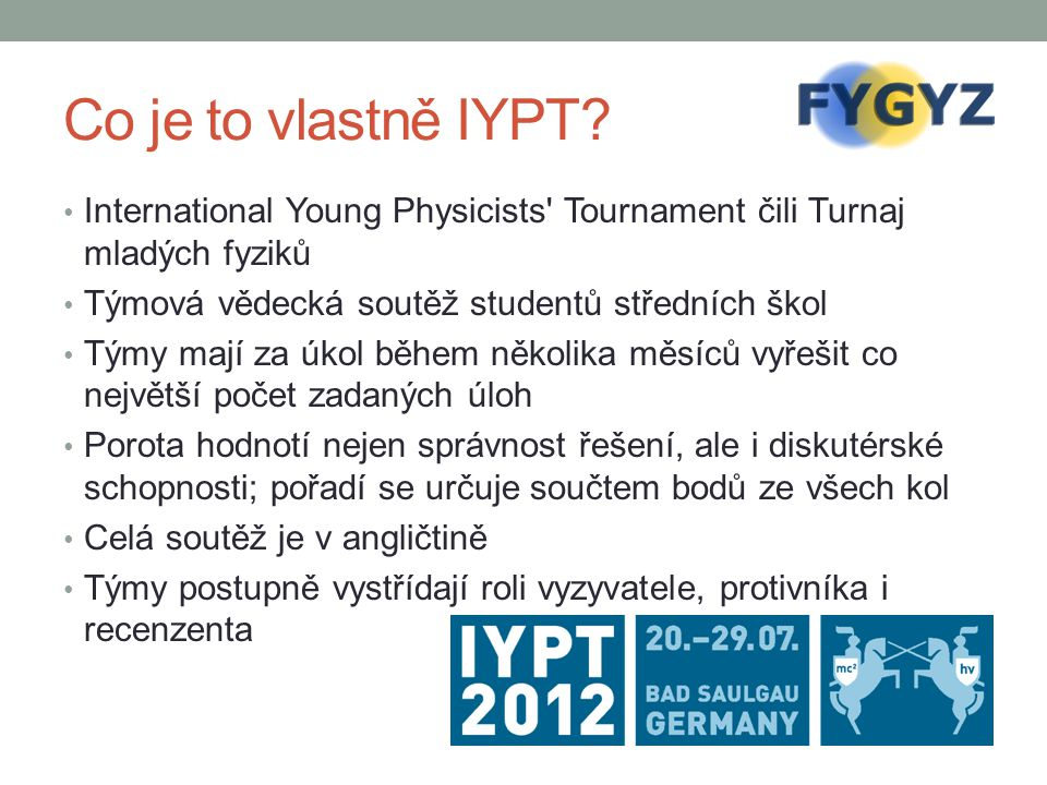 Co je to vlastně IYPT International Young Physicists Tournament čili Turnaj mladých fyziků. Týmová vědecká soutěž studentů středních škol.