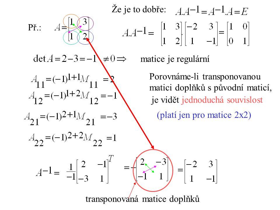 Že je to dobře: Př.: matice je regulární. Porovnáme-li transponovanou. matici doplňků s původní maticí,
