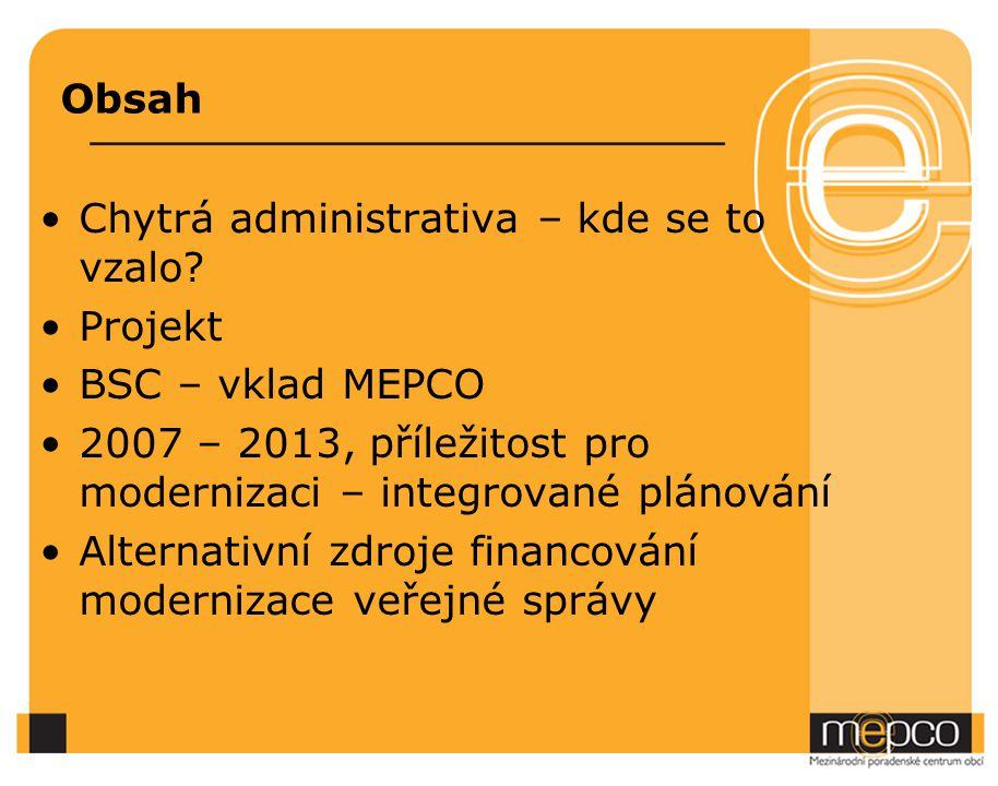 Obsah Chytrá administrativa – kde se to vzalo Projekt. BSC – vklad MEPCO. 2007 – 2013, příležitost pro modernizaci – integrované plánování.