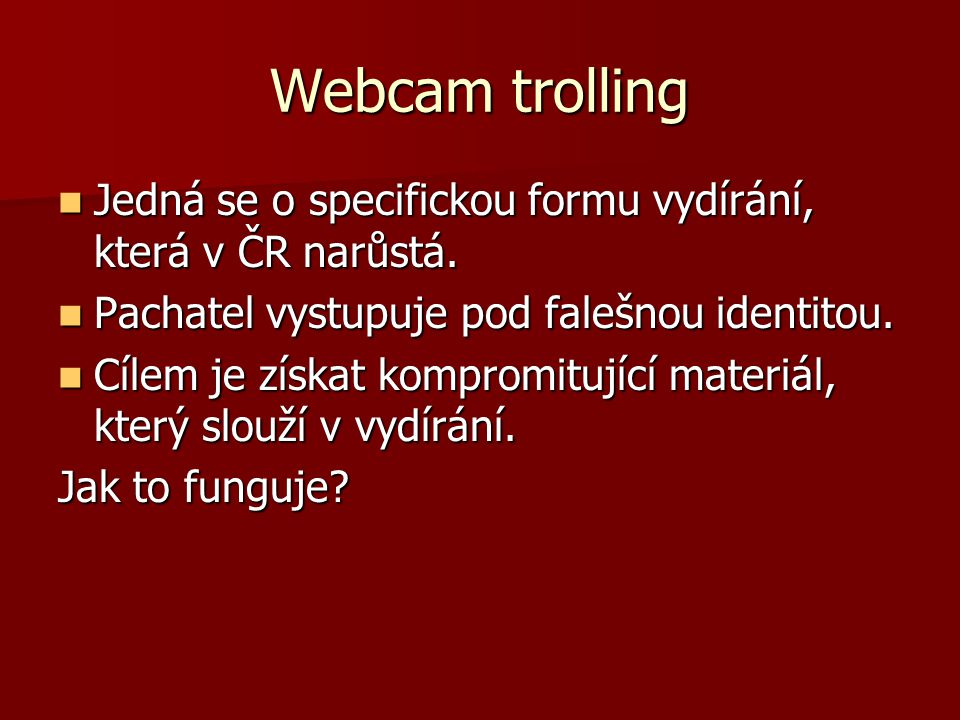Webcam trolling Jedná se o specifickou formu vydírání, která v ČR narůstá. Pachatel vystupuje pod falešnou identitou.
