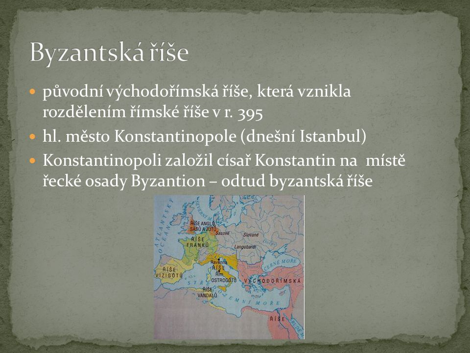 Byzantská říše původní východořímská říše, která vznikla rozdělením římské říše v r. 395. hl. město Konstantinopole (dnešní Istanbul)