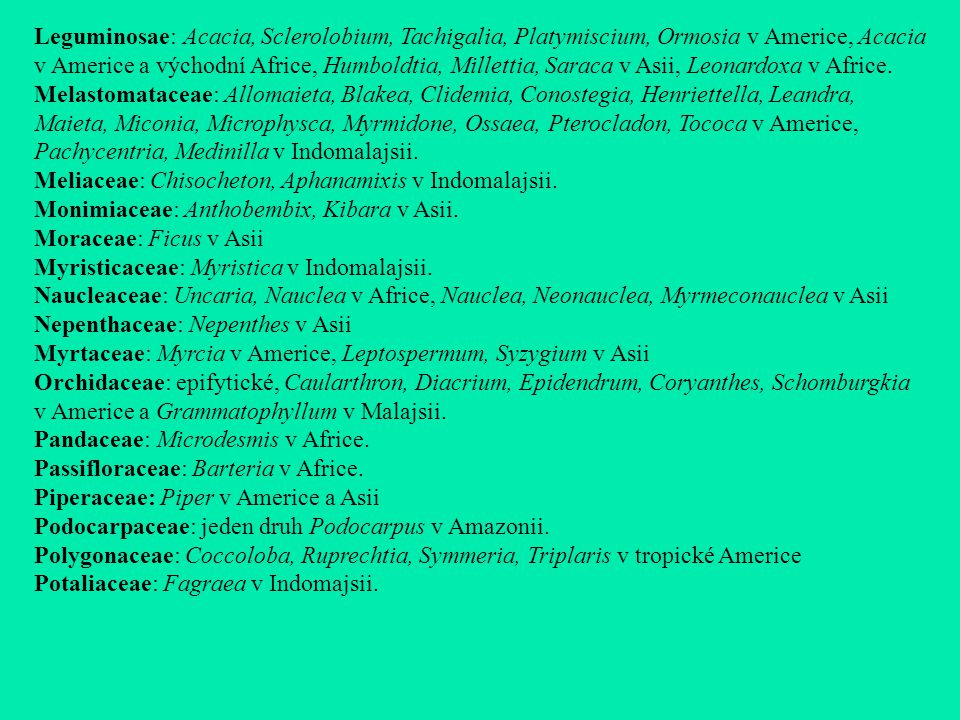 Leguminosae: Acacia, Sclerolobium, Tachigalia, Platymiscium, Ormosia v Americe, Acacia v Americe a východní Africe, Humboldtia, Millettia, Saraca v Asii, Leonardoxa v Africe.
