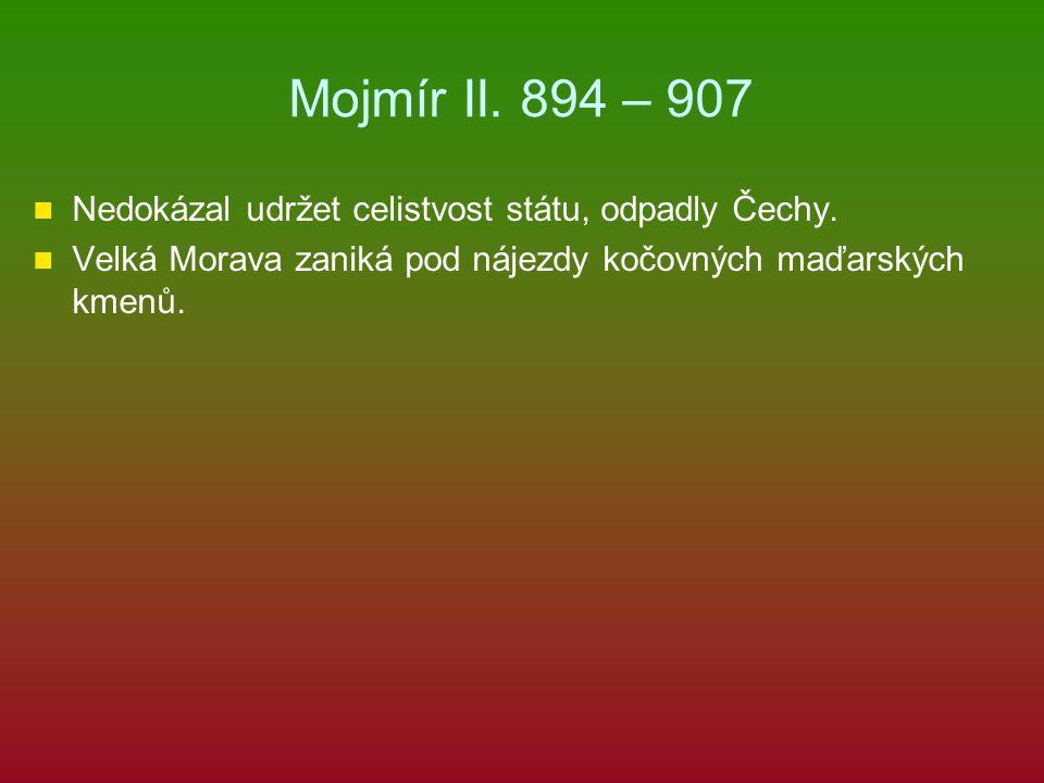 Mojmír II. 894 – 907 Nedokázal udržet celistvost státu, odpadly Čechy.