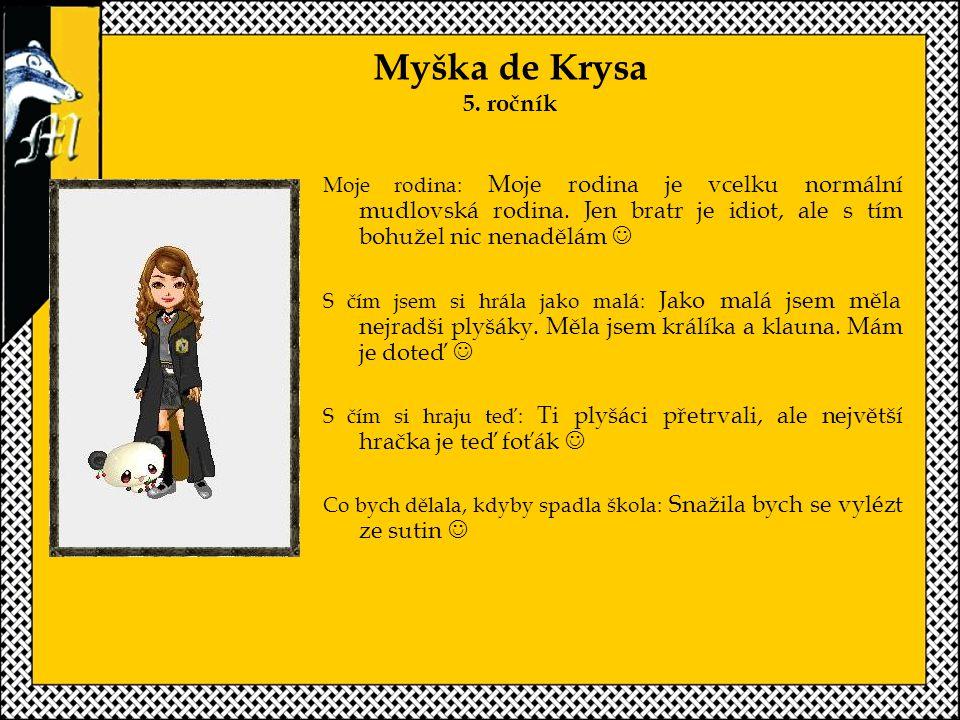 Myška de Krysa 5. ročník Moje rodina: Moje rodina je vcelku normální mudlovská rodina. Jen bratr je idiot, ale s tím bohužel nic nenadělám 