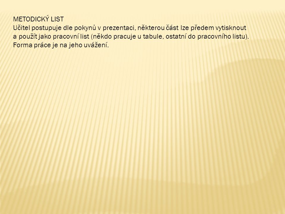 METODICKÝ LIST Učitel postupuje dle pokynů v prezentaci, některou část lze předem vytisknout.