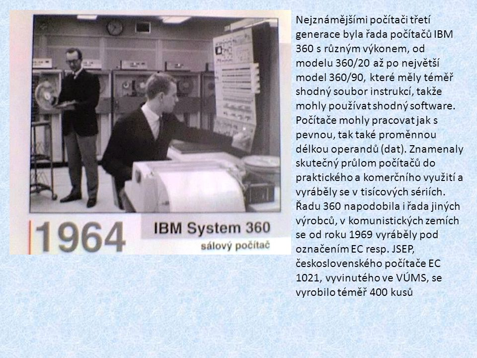 Nejznámějšími počítači třetí generace byla řada počítačů IBM 360 s různým výkonem, od modelu 360/20 až po největší model 360/90, které měly téměř shodný soubor instrukcí, takže mohly používat shodný software.