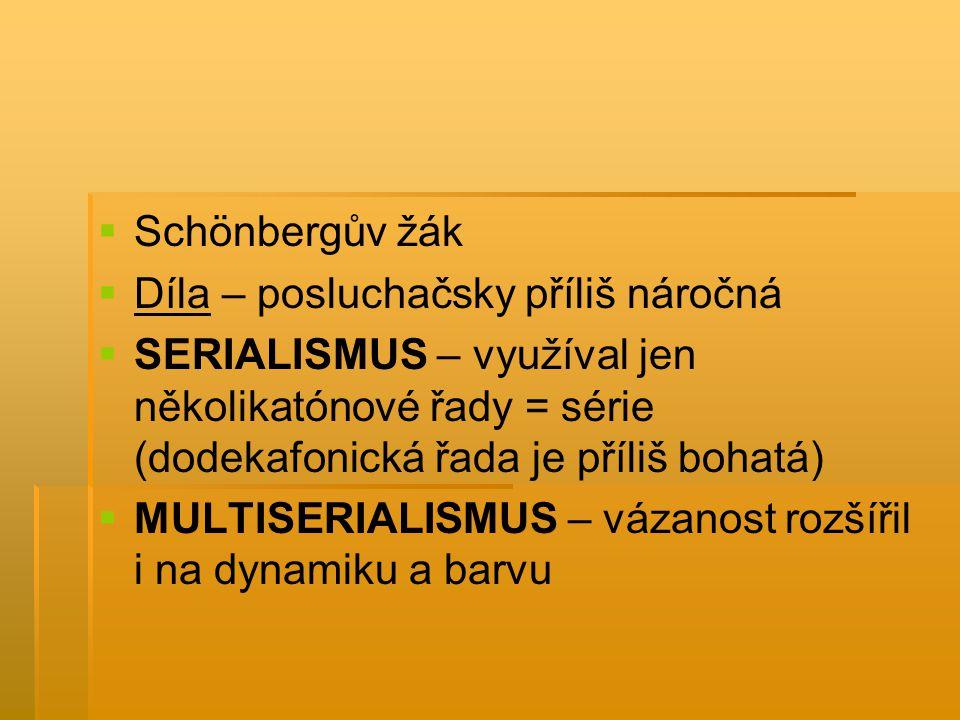 Schönbergův žák Díla – posluchačsky příliš náročná. SERIALISMUS – využíval jen několikatónové řady = série (dodekafonická řada je příliš bohatá)