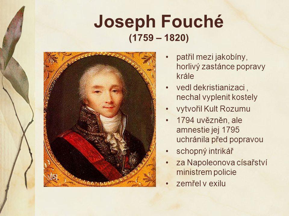 Joseph Fouché (1759 – 1820) patřil mezi jakobíny, horlivý zastánce popravy krále. vedl dekristianizaci , nechal vyplenit kostely.