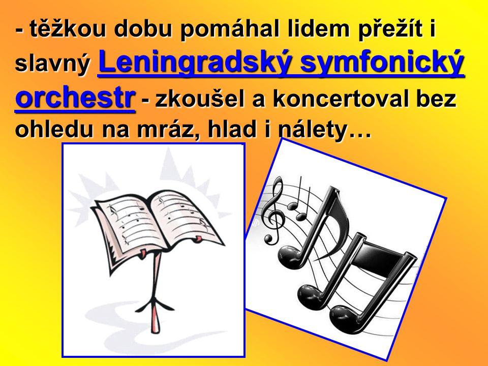 - těžkou dobu pomáhal lidem přežít i slavný Leningradský symfonický orchestr - zkoušel a koncertoval bez ohledu na mráz, hlad i nálety…