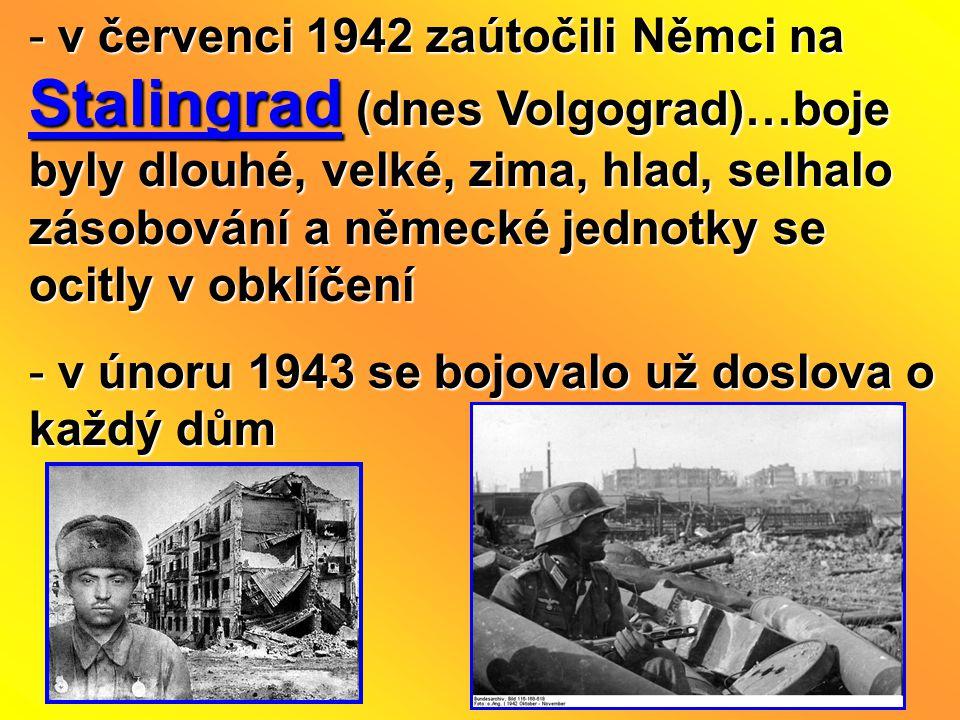 v červenci 1942 zaútočili Němci na Stalingrad (dnes Volgograd)…boje byly dlouhé, velké, zima, hlad, selhalo zásobování a německé jednotky se ocitly v obklíčení