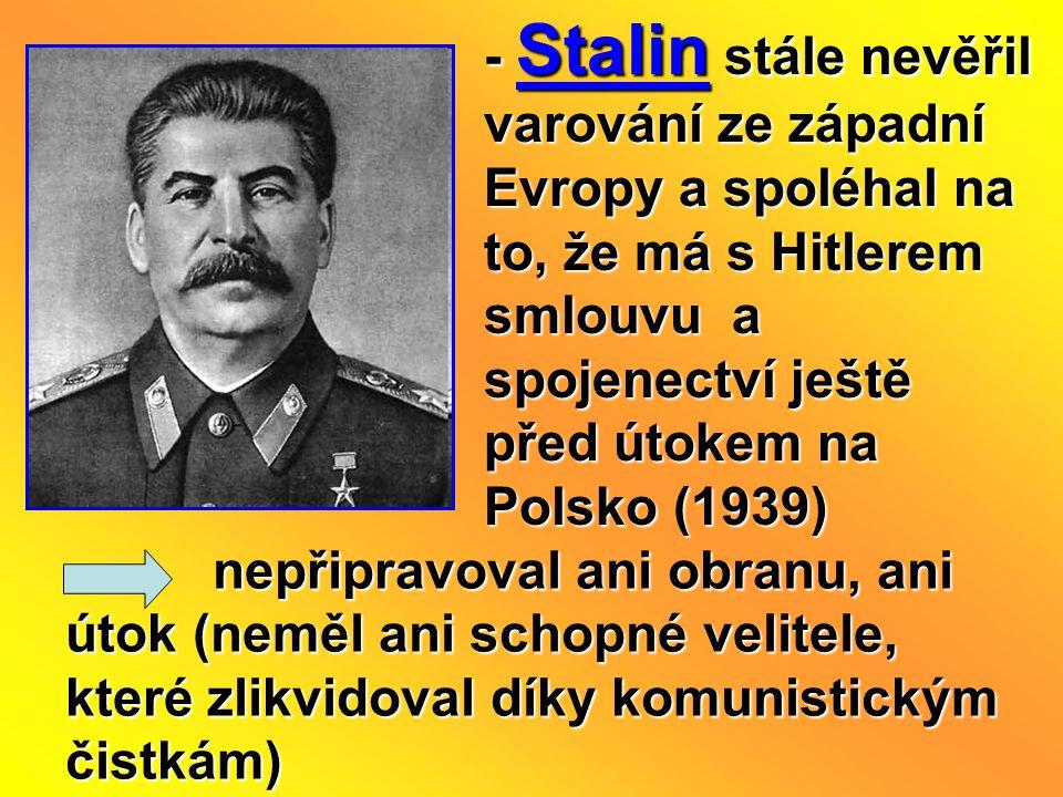 - Stalin stále nevěřil varování ze západní Evropy a spoléhal na to, že má s Hitlerem smlouvu a spojenectví ještě před útokem na Polsko (1939)