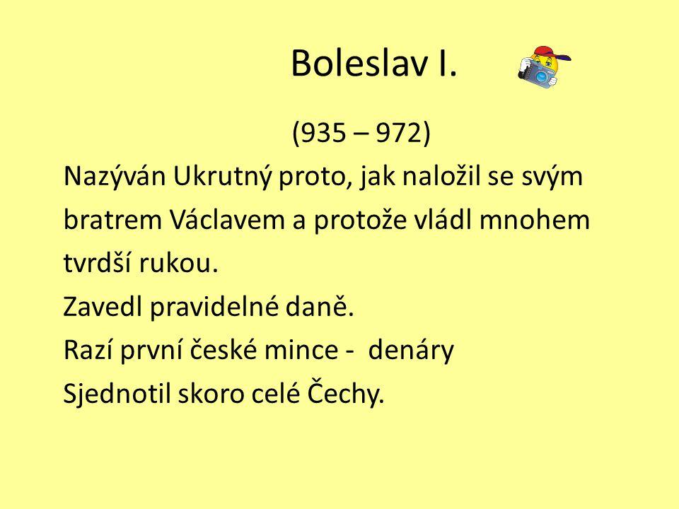 Boleslav I. (935 – 972) Nazýván Ukrutný proto, jak naložil se svým