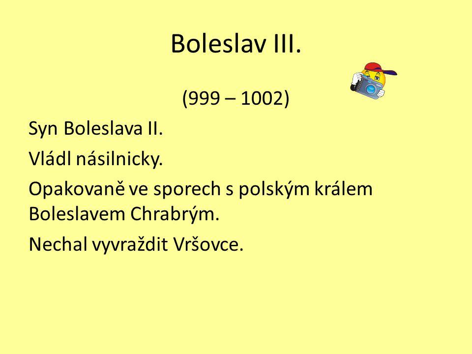Boleslav III. (999 – 1002) Syn Boleslava II. Vládl násilnicky.