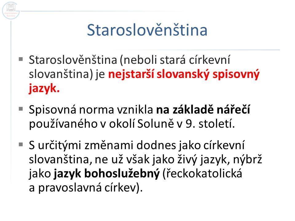 Staroslověnština Staroslověnština (neboli stará církevní slovanština) je nejstarší slovanský spisovný jazyk.