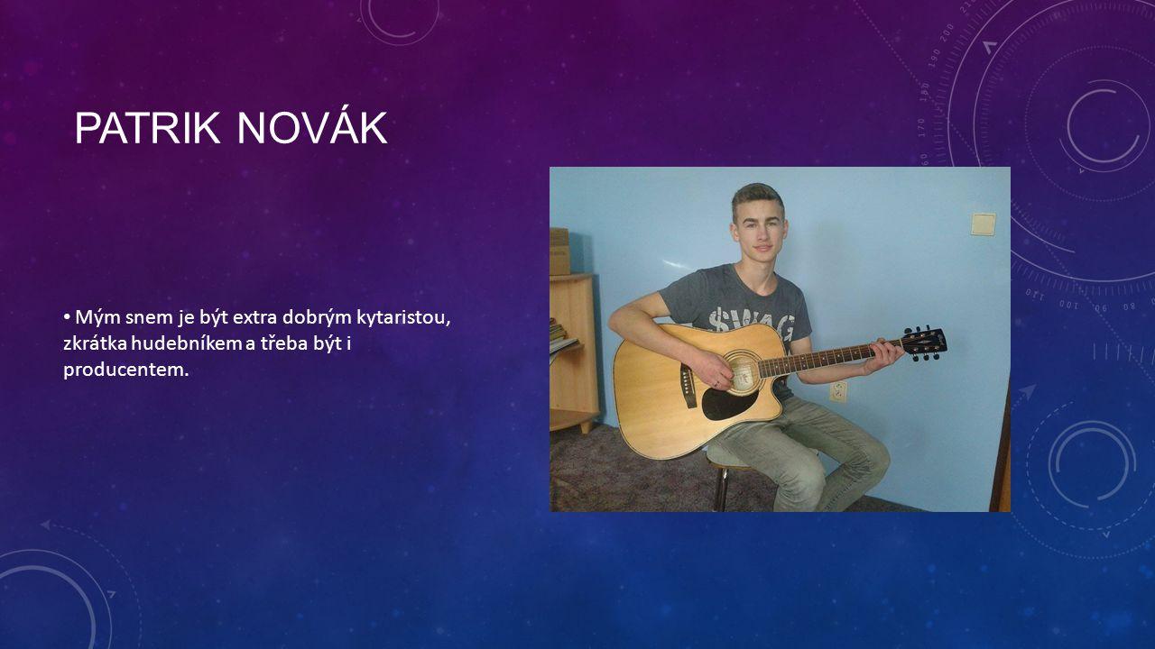 Patrik novák Mým snem je být extra dobrým kytaristou, zkrátka hudebníkem a třeba být i producentem.