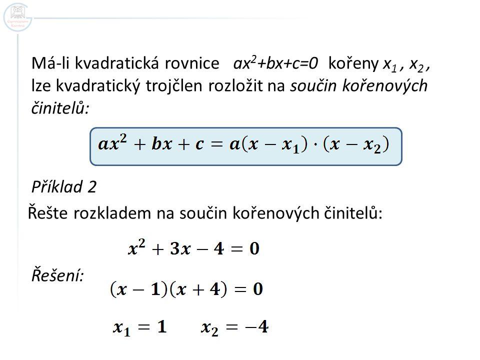Má-li kvadratická rovnice ax2+bx+c=0 kořeny x1 , x2 , lze kvadratický trojčlen rozložit na součin kořenových činitelů: