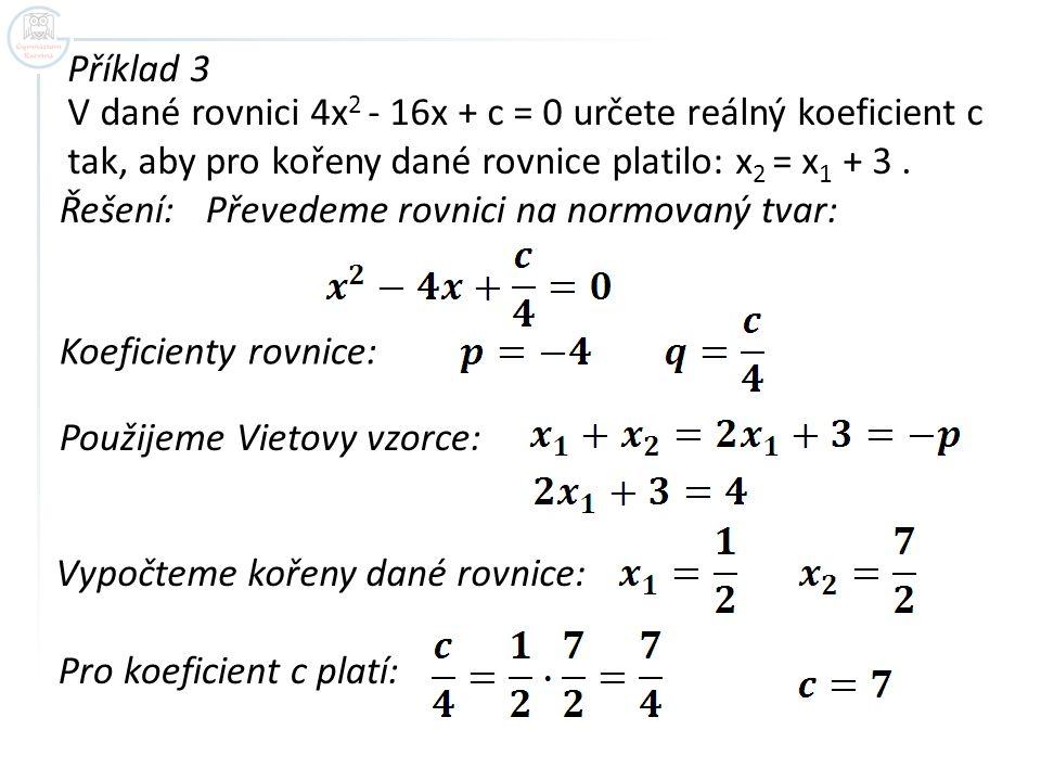 Příklad 3 V dané rovnici 4x2 - 16x + c = 0 určete reálný koeficient c tak, aby pro kořeny dané rovnice platilo: x2 = x1 + 3 .