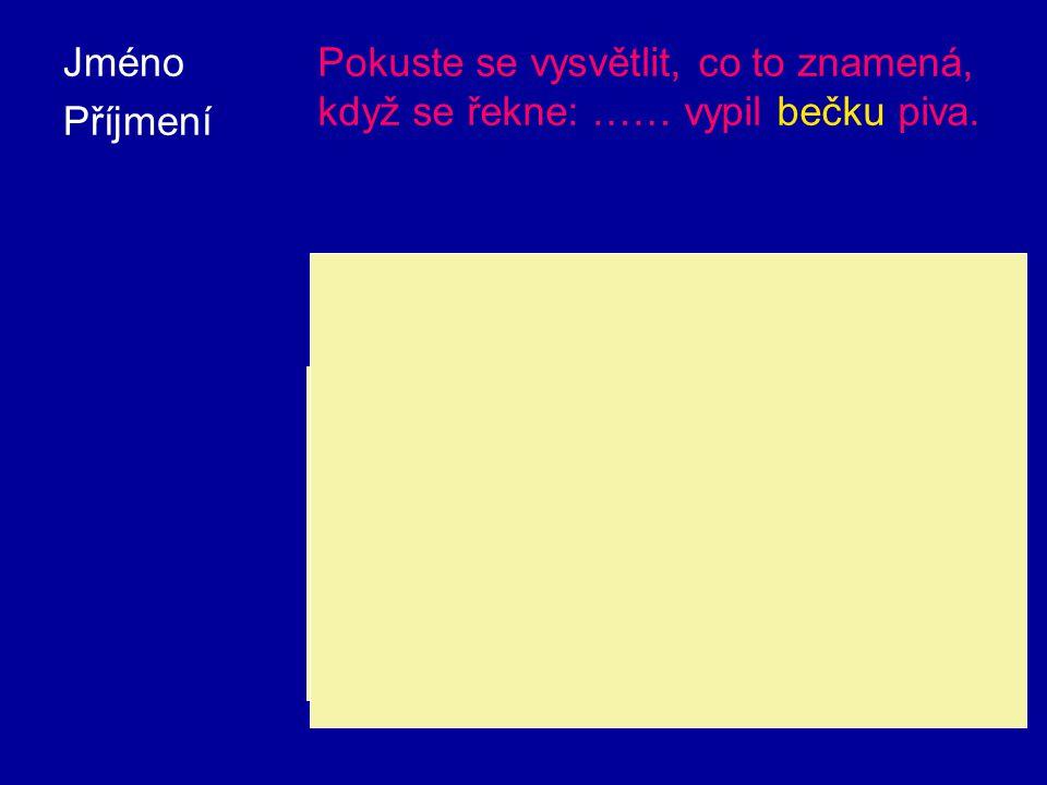 Jméno Příjmení. Pokuste se vysvětlit, co to znamená, když se řekne: …… vypil bečku piva. Bečka je stará česká jednotka objemu, 70 až.