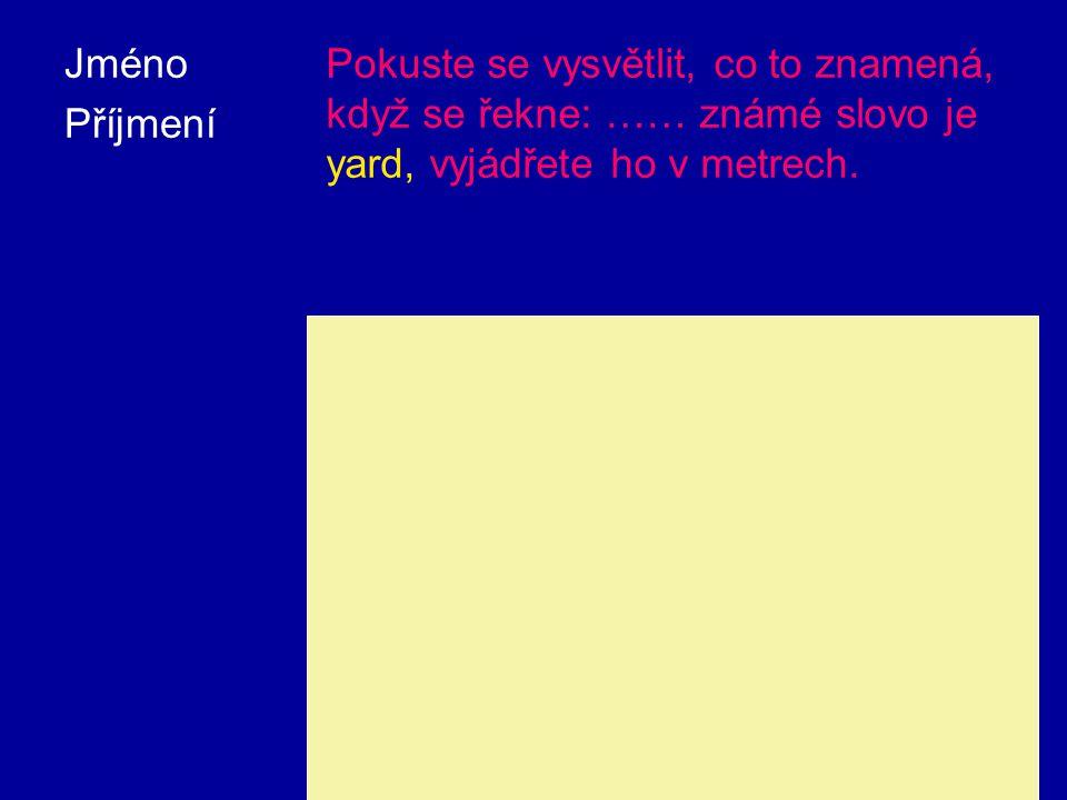 Jméno Příjmení. Pokuste se vysvětlit, co to znamená, když se řekne: …… známé slovo je yard, vyjádřete ho v metrech.