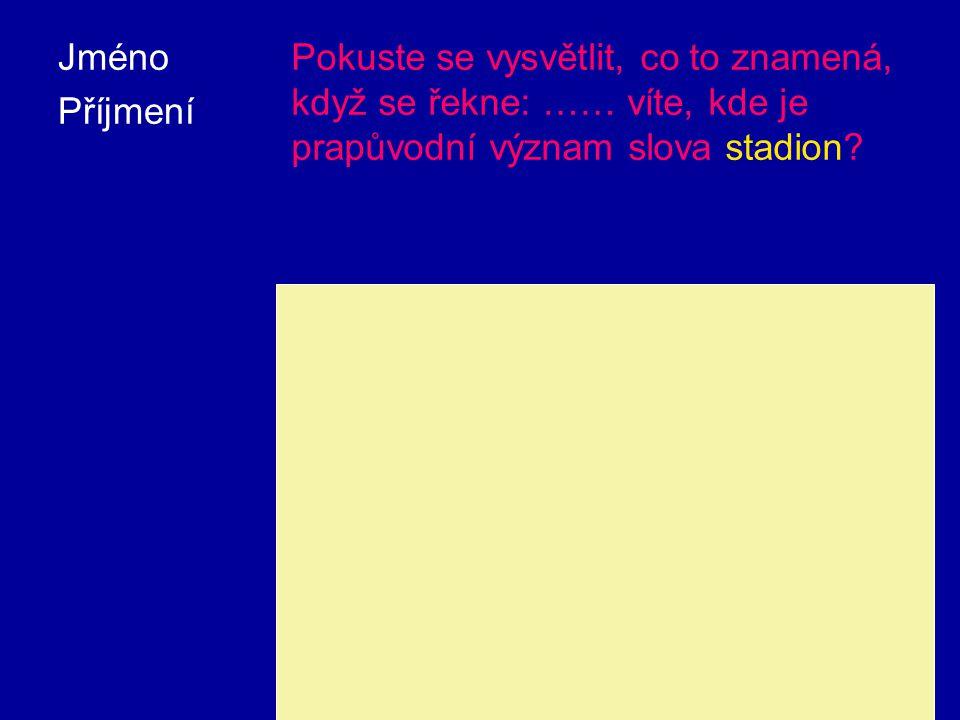 Jméno Příjmení. Pokuste se vysvětlit, co to znamená, když se řekne: …… víte, kde je prapůvodní význam slova stadion
