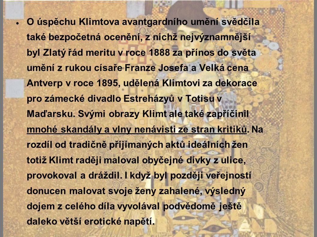 O úspěchu Klimtova avantgardního umění svědčila také bezpočetná ocenění, z nichž nejvýznamnější byl Zlatý řád meritu v roce 1888 za přínos do světa umění z rukou císaře Franze Josefa a Velká cena Antverp v roce 1895, udělená Klimtovi za dekorace pro zámecké divadlo Estreházyů v Totisu v Maďarsku.