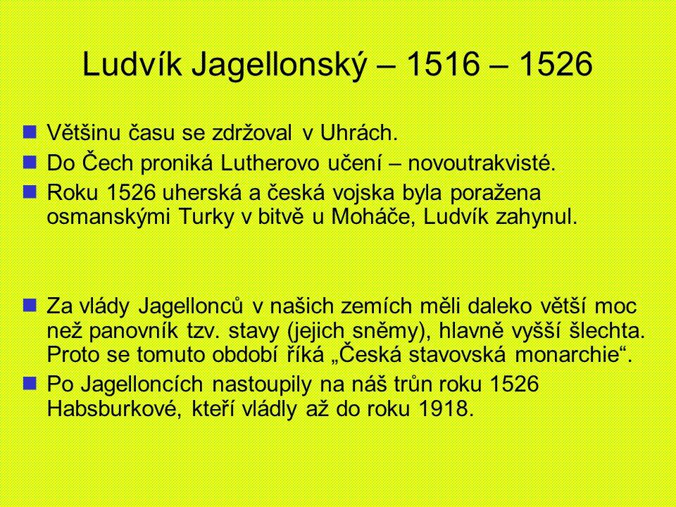 Ludvík Jagellonský – 1516 – 1526 Většinu času se zdržoval v Uhrách.