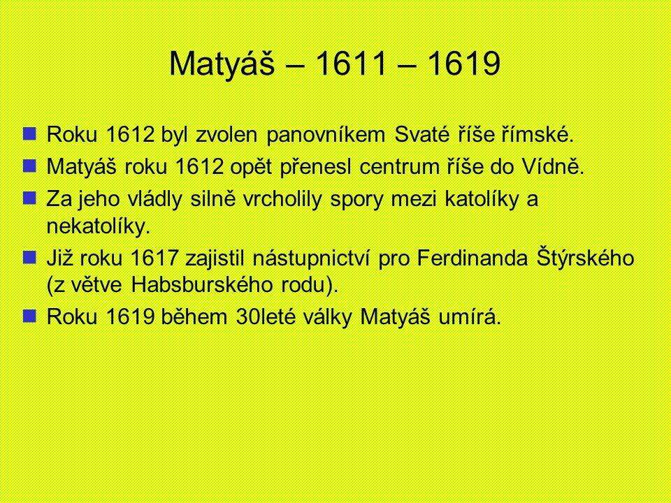 Matyáš – 1611 – 1619 Roku 1612 byl zvolen panovníkem Svaté říše římské. Matyáš roku 1612 opět přenesl centrum říše do Vídně.
