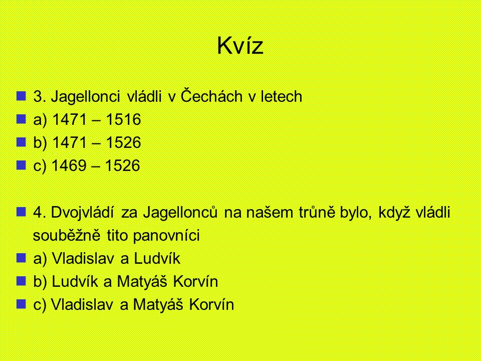 Kvíz 3. Jagellonci vládli v Čechách v letech a) 1471 – 1516