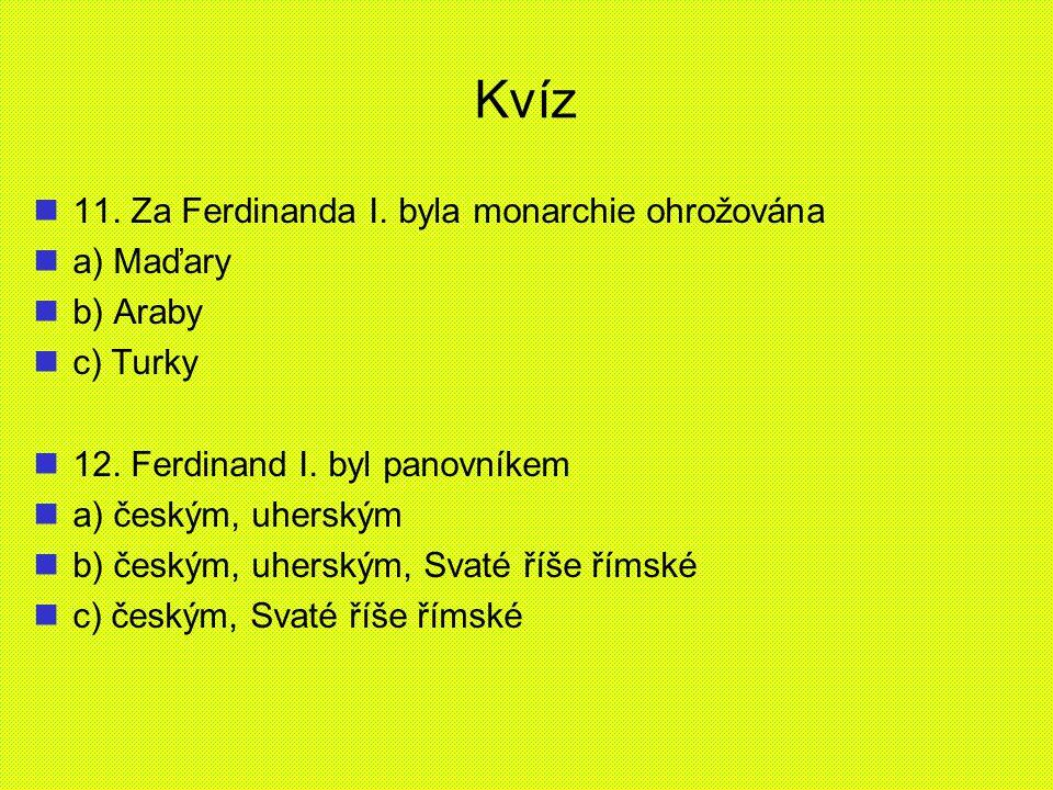 Kvíz 11. Za Ferdinanda I. byla monarchie ohrožována a) Maďary b) Araby