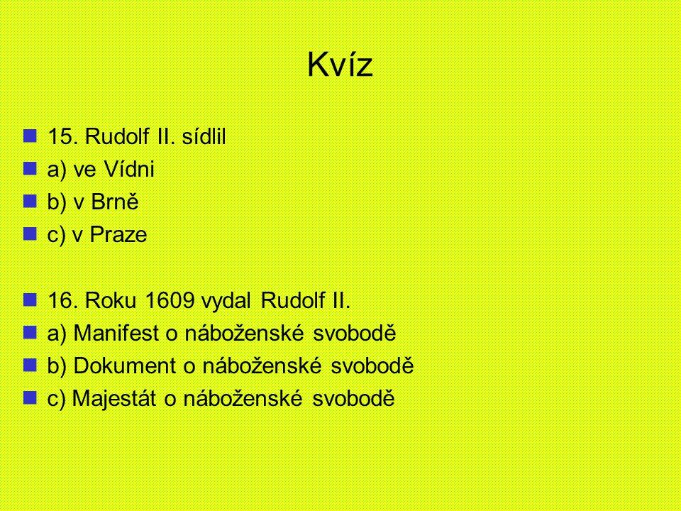Kvíz 15. Rudolf II. sídlil a) ve Vídni b) v Brně c) v Praze