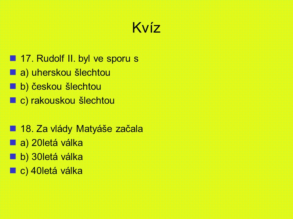 Kvíz 17. Rudolf II. byl ve sporu s a) uherskou šlechtou