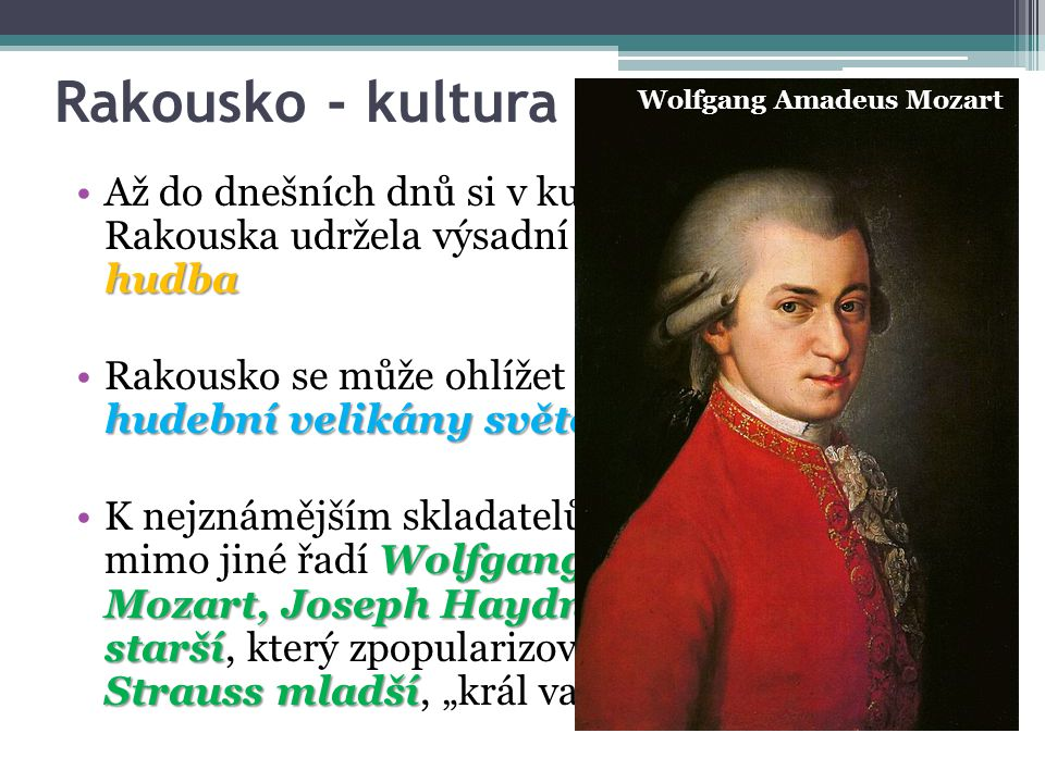 Rakousko - kultura Wolfgang Amadeus Mozart. Až do dnešních dnů si v kulturním dění Rakouska udržela výsadní místo klasická hudba.