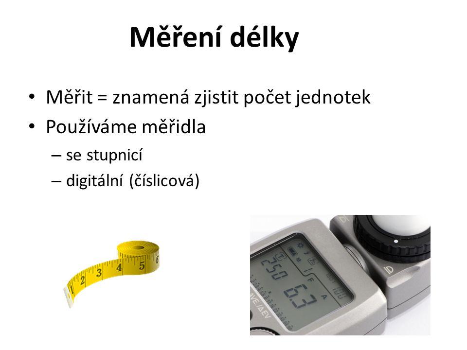 Měření délky Měřit = znamená zjistit počet jednotek Používáme měřidla
