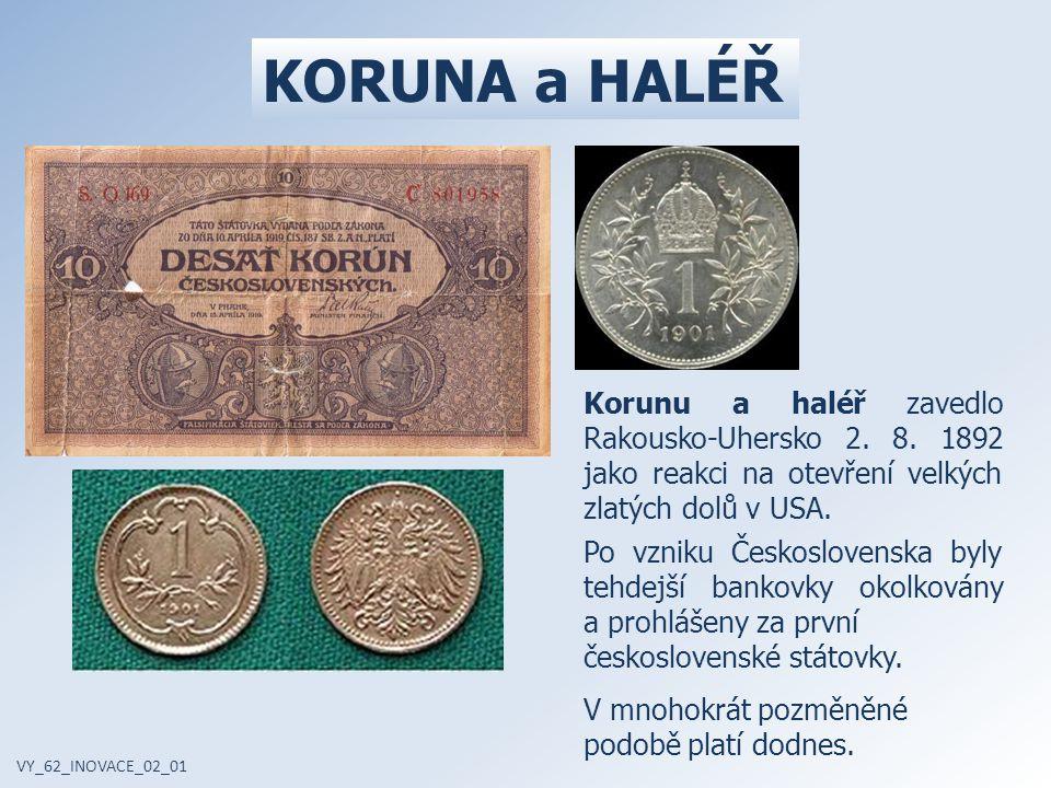 KORUNA a HALÉŘ Korunu a haléř zavedlo Rakousko-Uhersko 2. 8. 1892 jako reakci na otevření velkých zlatých dolů v USA.
