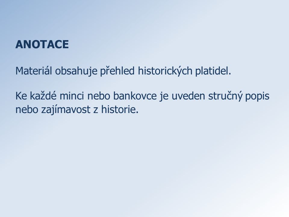ANOTACE Materiál obsahuje přehled historických platidel.